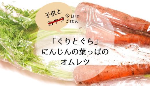 【こどもとごはん】「ぐりとぐらとすみれちゃん」のオムレツ!にんじんの葉っぱはもはや希少部位!?
