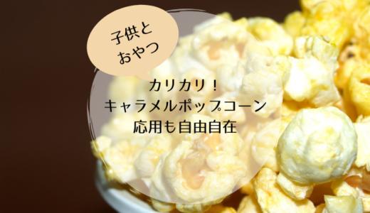 【子供とおやつ】カリカリ!キャラメルポップコーン 応用も自由自在!